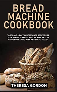 Bread Machine Cookbook: Tasty and Healthy Homemade Recipes for Your Favorite Bread, Snacks. Step by Step Guide for Baking ...