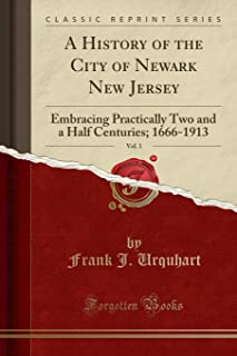 A History of the City of Newark New Jersey, Vol. 1: Embracing Practically Two and a Half Centuries; 1666-1913 (Classic Rep...