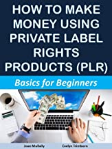 How to Make Money Using Private Label Rights Products (PLR): Basics for Beginners (Marketing Matters Book 45)
