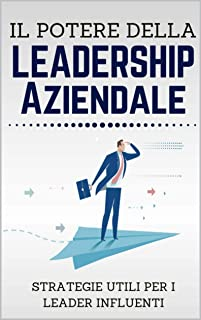 Il Potere della Leadership Aziendale: Strategie utili per i Leader Influenti (Italian Edition)