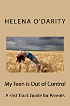 My Teen is Out of Control: A Fast Track Guide for Parents (Secrets To Parenting A Difficult Teenager)