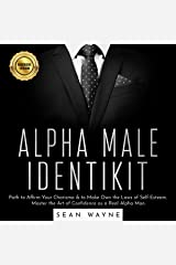 Alpha Male Identikit: Path to Affirm Your Charisma & to Make Own the Laws of Self-Esteem. Master the Art of Confidence as a Real Alpha Man Audible Audiobook