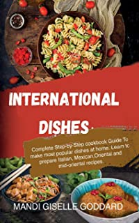 International Dishes: Complete Step-by-Step cookbook Guide To make most popular dishes at home. Learn to prepare Italian, ...