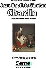 Apresentando pinturas no display TFT de  Jean-Baptiste-Siméon Chardin Com Raspberry Pi programado no Python (Portuguese Edition)