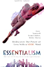 ESSENTIALISM: Rediscover The Power Of Less With a STOIC Mind: Free Yourself From Clutter, Debt, Stress - The art of flying away from superfluous