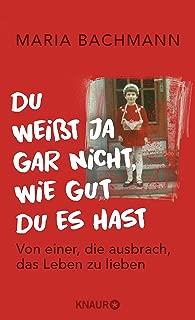 Du weißt ja gar nicht, wie gut du es hast: Von einer, die ausbrach, das Leben zu lieben (German Edition)