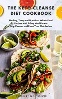 The Keto Cleanse Diet Cookbook: Healthy, Tasty and Nutritious Whole-Food Recipes with 7-Day Meal Plan to help Cleanse and ...