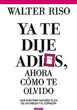 Ya te dije adiós ¿y ahora cómo te olvido?: Como sacarse al ex de la cabeza y el corazón (Spanish Edition)