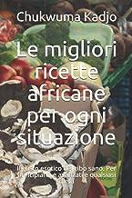 Le migliori ricette africane per ogni situazione: Il gusto esotico del cibo sano. Per principianti e avanzati e qualsiasi ...