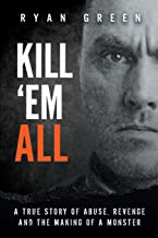 Kill 'Em All: A True Story of Abuse, Revenge and the Making of a Monster PDF