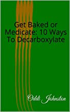 Get Baked or Medicate: 10 Ways To Decarboxylate (English Edition)