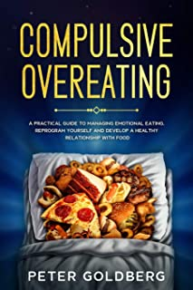 Compulsive Overeating: A Practical Guide to Managing Emotional Eating, Reprogram Yourself and Develop a Healthy Relationsh...