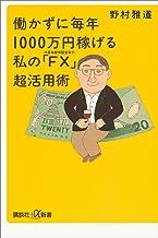 表紙: 働かずに毎年1000万円稼げる 私の「FX(外国為替保証金取引)」超活用術 (講談社+α新書) | 野村雅道