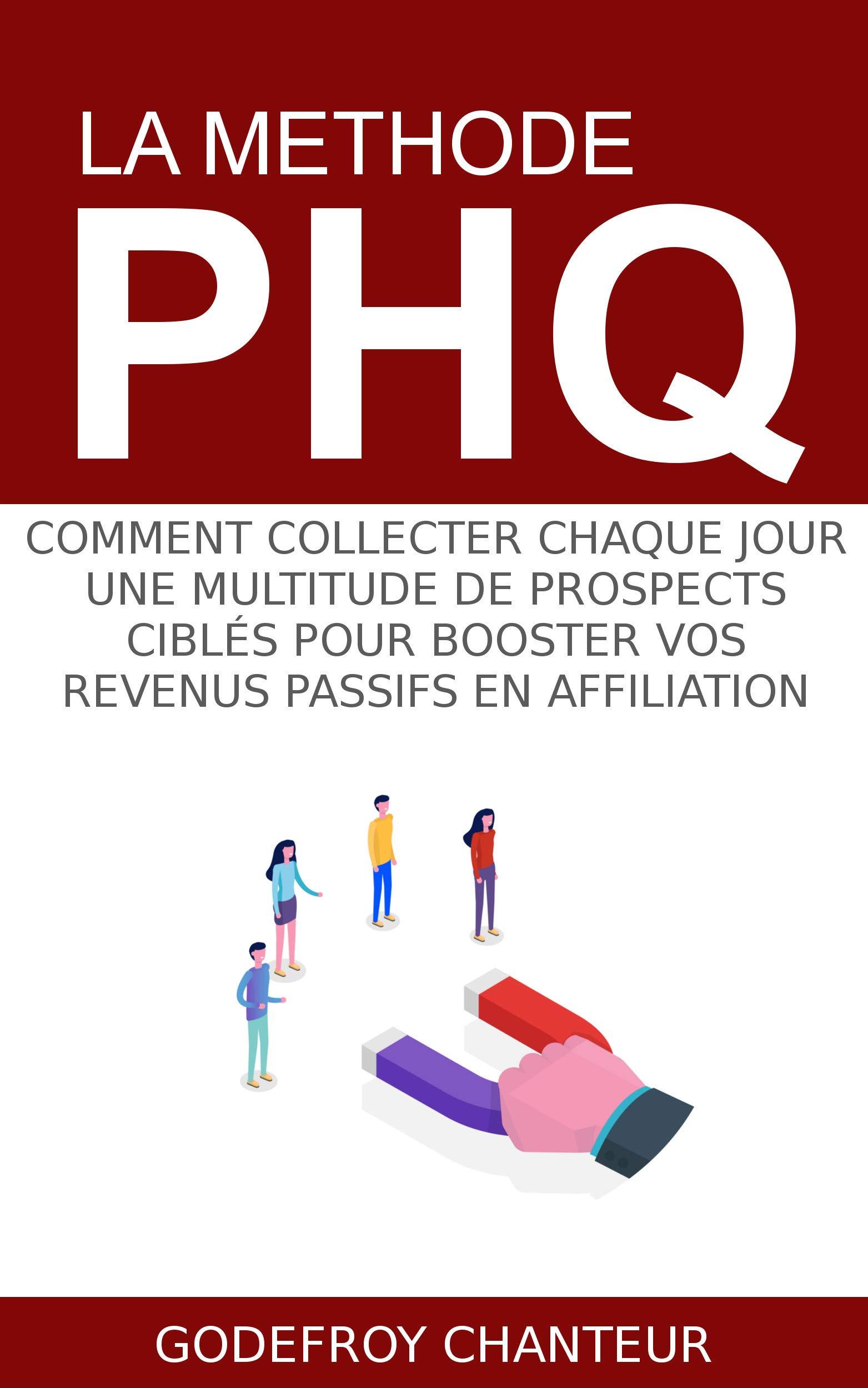 La Methode PHQ: Comment collecter chaque jour une multitude de prospects ciblés pour booster vos revenus passifs en affiliation (French Edition)