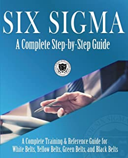 Six Sigma: A Complete Step-by-Step Guide: A Complete Training & Reference Guide for White Belts, Yellow Belts, Green Belt...