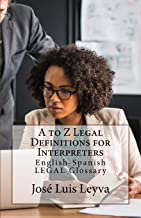 A to Z Legal Definitions for Interpreters: English-Spanish LEGAL Glossary