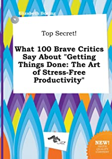Top Secret! What 100 Brave Critics Say about Getting Things Done: The Art of Stress-Free Productivity