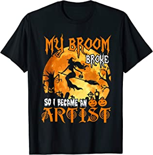 My Broom Broke So I Became An Artist - Funny Halloween Gift T-Shirt
