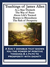 Teachings of James Allen: As a Man Thinketh; The Way of Peace; Above Life's Turmoil; Byways to Blessedness; The Path of Prosperity