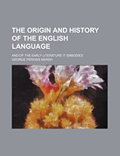 The Origin and History of the English Language; And of the Early Literature It Embodies