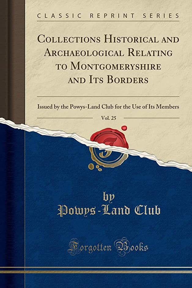 Collections Historical and Archaeological Relating to Montgomeryshire and Its Borders, Vol. 25: Issued by the Powys-Land Club for the Use of Its Members (Classic Reprint)