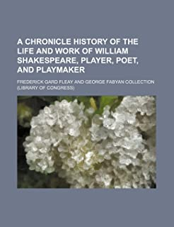 A Chronicle History of the Life and Work of William Shakespeare, Player, Poet, and Playmaker