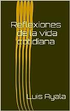 Reflexiones de la vida cotidiana: Pensando en la vida diaria. (Spanish Edition)