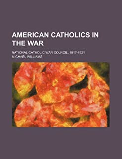 American Catholics in the War; National Catholic War Council, 1917-1921