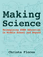Making Science: Reimagining Stem Education in Middle School and Beyond