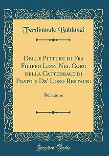 Delle Pitture Di Fra Filippo Lippi Nel Coro Della Cattedrale Di Prato E De' Loro Restauri: Relazione (Classic Reprint)