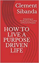 HOW TO LIVE A PURPOSE DRIVEN LIFE: Embarking on The Road Less Travelled In Pursuit of Purpose (English Edition)