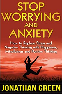 Stop Worrying and Anxiety: How to Replace Stress and Negative Thinking with Happiness, Mindfulness, and Positive Thinking (Habit of Success) (Volume 4)
