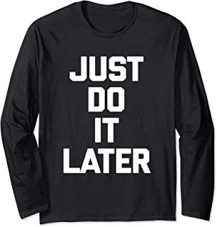Just Do It Later T-Shirt funny saying sarcastic novelty cool Long Sleeve T-Shirt