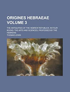 Origines Hebraeae; The Antiquities of the Hebrew Republick. in Four Books. the Arts and Sciences, Professed by the Hebrews...