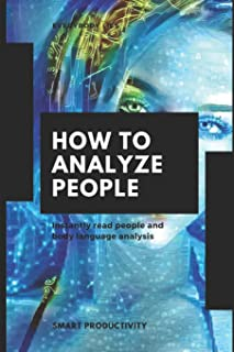 How To Analyze People: Instantly read people and body language analysis (ultimate guide on facial expressions, effectively, proven techniques, on sight, in 5 minutes)