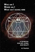 Who Am I Where Am I What Am I Doing Here: A Textbook for Life, Living, and Reality
