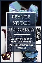 PEYOTE STITCH TUTORIALS: Learn to Make Your Own Jewelry Using Peyote Stitch Beading Patterns