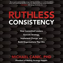 Ruthless Consistency: How Committed Leaders Execute Strategy, Implement Change, and Build Organizations That Win