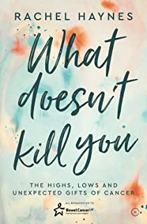 What Doesn't Kill You ...: The Highs, Lows and Unexpected Gifts of Surviving Cancer