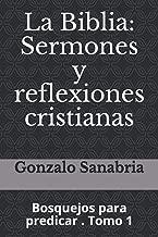 La Biblia: Sermones y reflexiones cristianas: Bosquejos para predicar  . 1 (Spanish Edition)