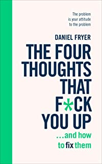 The Four Thoughts That F*ck You Up ... and How to Fix Them: Rewire how you think in six weeks with REBT