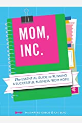 Mom, Inc.: The Essential Guide to Running a Successful Business Close to Home Kindle Edition