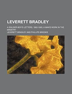 Leverett Bradley; A Soldier-Boy's Letters, 1862-1865 a Man's Work in the Ministry