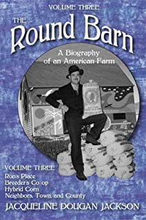 The Round Barn, A Biography of an American Farm, Volume Three: Ron's Place, Breeders Co-op, Hybrid Corn, Neighbors, Town, ...