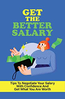 Get The Better Salary: Tips To Negotiate Your Salary With Confidence And Get What You Are Worth: How To Negotiate Your Sal...