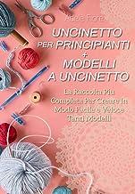 Uncinetto Per Principianti + Modelli a Uncinetto; La Raccolta Più Completa Per Creare In Modo Facile e Veloce Tanti Modell...