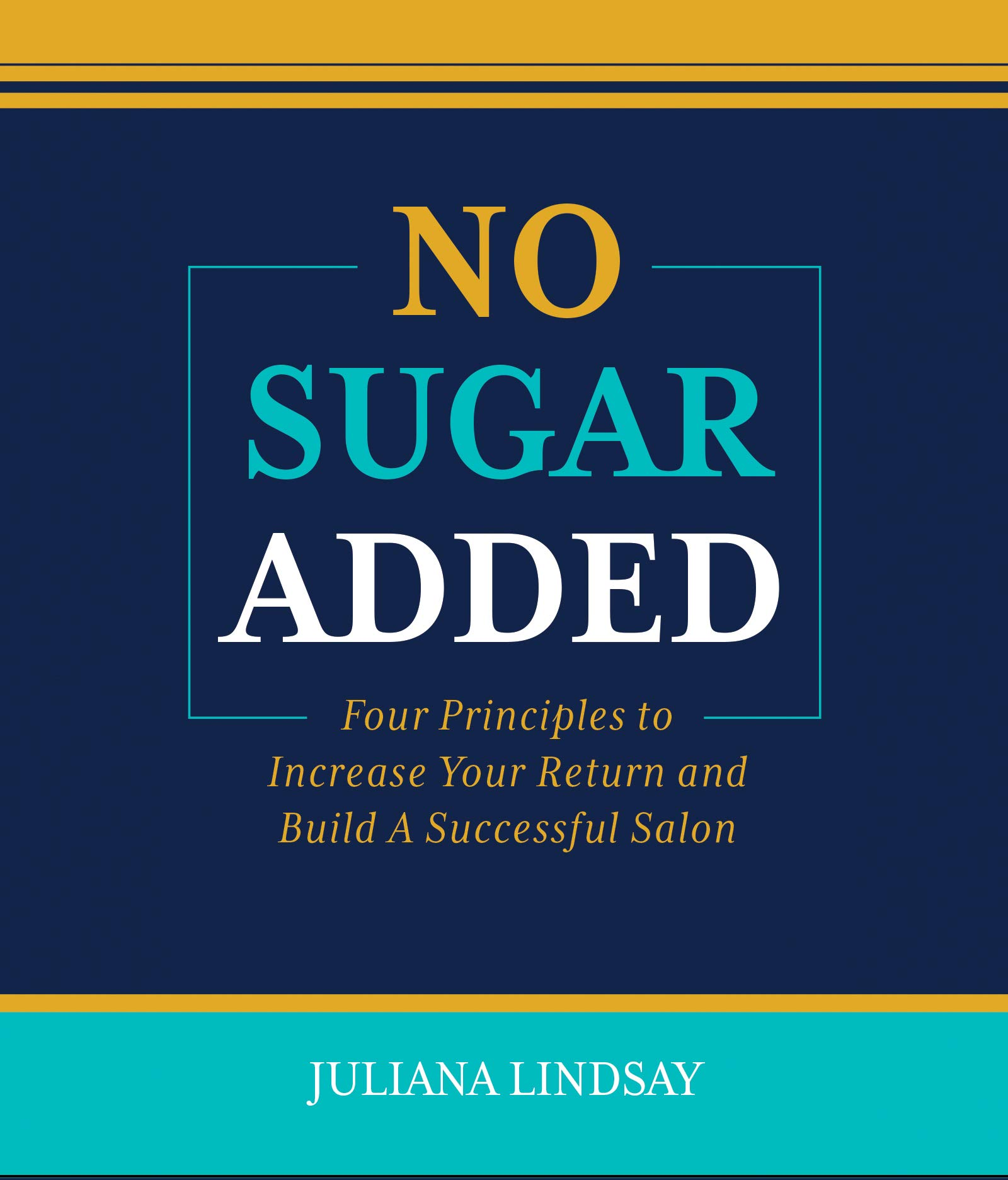No Sugar Added: Four Principles to Increase Your Return and Build A Successful Salon