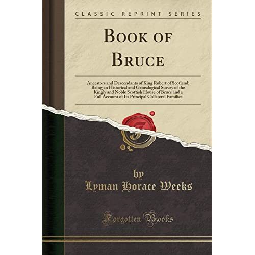 Book of Bruce: Ancestors and Descendants of King Robert of Scotland; Being an Historical and Genealogical Survey of the Kingly and Noble Scottish ... Collateral Families (Classic Reprint)