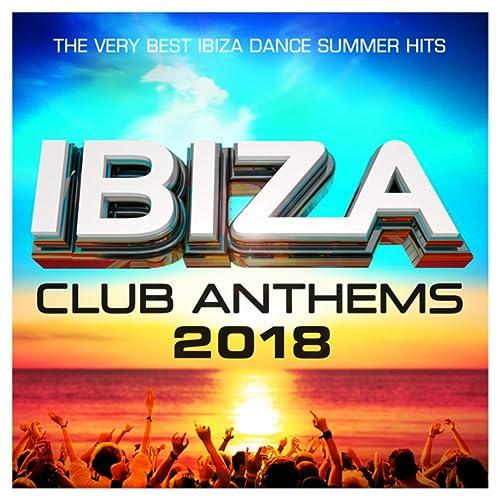 Ibiza Club Anthems 2018 - The Very Best Ibiza Dance Summer Hits