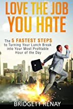 Love The Job You Hate: The 5 Fastest Steps to Turning Your Lunch Break Into Your Most Profitable Hour of the Day